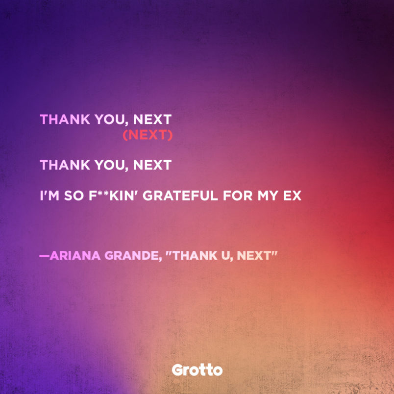 """thank u, next"" song lyrics meaning by Ariana Grande: ""Thank you, next (Next) / Thank you, next / I'm so f**kin' grateful for my ex."""